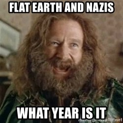 What Year - Flat earth and nazis What year is it