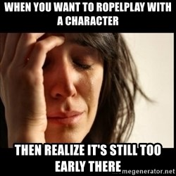First World Problems - When you want to ropelplay with a character Then realize it's still too early there