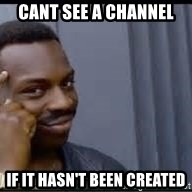 Pretty smart - Cant see a channel if it hasn't been created