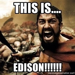 This is Sparta guy - This is.... edison!!!!!!