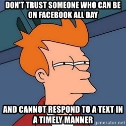Futurama Fry - Don't trust someone who can be on facebook all day  and cannot respond to a text in a timely manner
