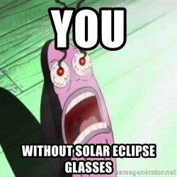 MY EYES!!!!! - You Without Solar Eclipse glasses