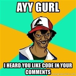Ash Pedreiro - ayy gurl i heard you like code in your comments