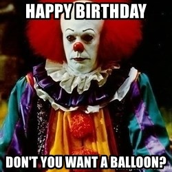 it clown stephen king - HAPPY Birthday Don't you want a balloon?
