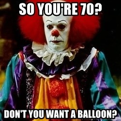 it clown stephen king - So you're 70? Don't YOU want a balloon?