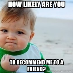 fist pump baby - how likely are you to recommend me to a friend?