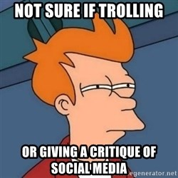 Not sure if troll - Not Sure if trolling or giving a critique of social media