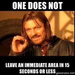 one does not  - one does not  leave an immediate area in 15 seconds or less