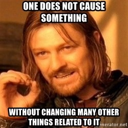 One Does Not Simply - One does not cause something without changing many other things related to it