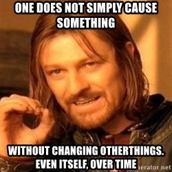 One Does Not Simply - One does not simply cause something without changing otherthings. Even itself, over time