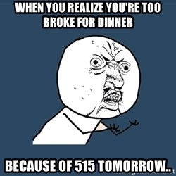 Y U No - When you realize you're too broke for dinner Because of 515 tomorrow..