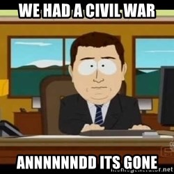 south park aand it's gone - we had a civil war annnnnndd its gone
