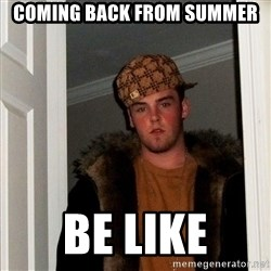 Scumbag Steve - Coming Back from Summer Be Like