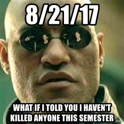 What If I Told You - 8/21/17    WHAT IF I TOLD YOU I haven't killed anyone this semester