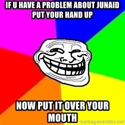 Trollface - If u have a problem about JUNAID put YOUR hand up NOw put it over your mouth