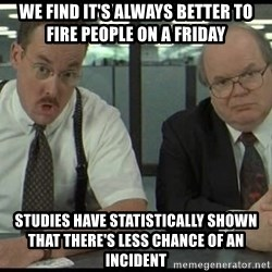 Office space - We find it's always better to fire people on a Friday STUDIES HAVE STATISTICALLY SHOWN THAT THERE'S LESS CHANCE OF AN INCIDENT