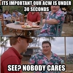See? Nobody Cares - its important our acw is under 30 seconds see? nobody cares