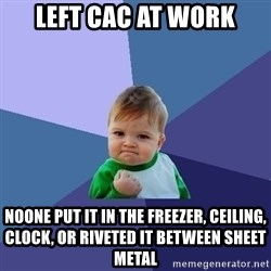 Success Kid - Left cac at work Noone put it in the freezer, ceiling, clock, or rIveted it between sheet metal