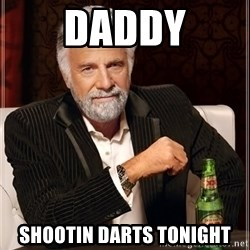 The Most Interesting Man In The World - Daddy Shootin darts tonight