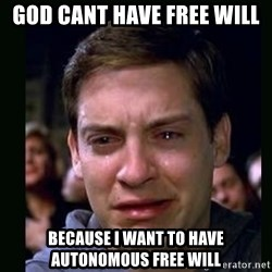crying peter parker - God cant have free will Because i want to have autonomous free will