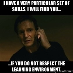 liam neeson taken - I have a very particular set of skills. i will find you... ...if you do not respect the learning environment.