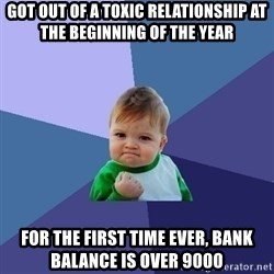 Success Kid - got out of a toxic relationship at the beginning of the year for the first time ever, bank balance is over 9000