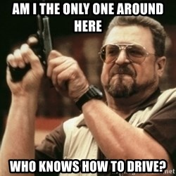 Walter Sobchak with gun - Am I the only one around here Who knows how to drive?