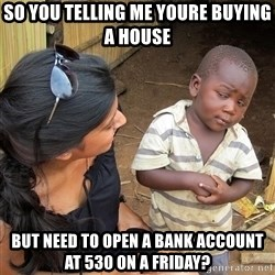 Skeptical African Child - So you telling me youre buying a house  But need to opeN a bank account at 530 on A friday?