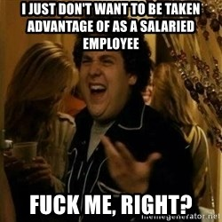 Fuck me right - I just don't want to be taken advantage of as a salaried employee Fuck me, right?