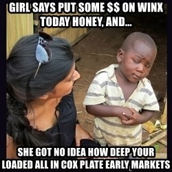 Skeptical third-world kid - GIRL SAYS PUT SOME $$ ON WINX TODAY HONEY, AND... SHE GOT NO IDEA HOW DEEP YOUR LOADED ALL IN COX PLATE EARLY MARKETS