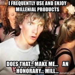 sudden realization guy - I frequently use and enjoy millenial products Does that... make me...    an honorary... mill...