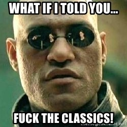 What if I told you / Matrix Morpheus - What if i told you... FUCK THE CLASSICS!