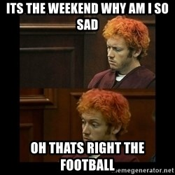 james holmes surprised - its the weekend why am i so sad oh thats right the football
