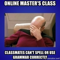 Picard facepalm  - ONLINE Master's class classmates can't spell or use grammar correctly