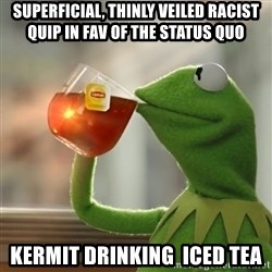 Kermit The Frog Drinking Tea - Superficial, thinly veiled racist quip in fav of the status quo  Kermit drinking  iced tea