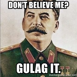 Joseph Stalin - don't believe me? gulag it.