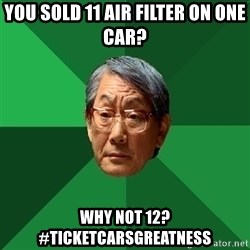 High Expectations Asian Father - You sold 11 air filter on one car? Why not 12? #ticketcarsgreatness