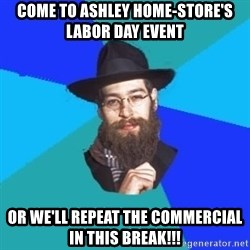 Jewish Dude - come to ashley home-store's labor day event or we'll repeat the commercial in this break!!!