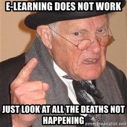 Angry Old Man - E-learning does not work Just look at all the deaths not happening