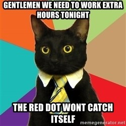 Business Cat - Gentlemen we need to work extra hours tonight The red dot wont catch itself