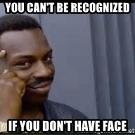 Pretty smart - you can't be recognized if you don't have face