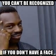Pretty smart - you can't be recognized if you don't have a face