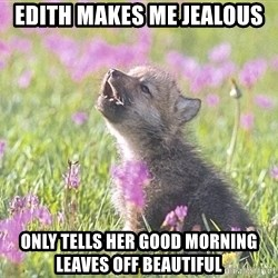 Baby Insanity Wolf - Edith makes me jealous  Only tells her good morning leaves off beautiful