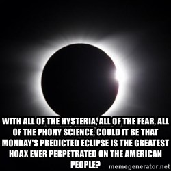 solar eclipse -  With all of the hysteria, all of the fear, all of the phony science, could it be that Monday's predicted eclipse is the greatest hoax ever perpetrated on the American people?