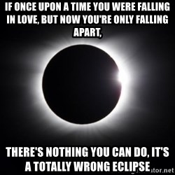solar eclipse - If once Upon a time You were falling in love, but now you're only falling apart, There's nothing you can do, it's  a totally wrong eclipse
