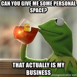 Kermit The Frog Drinking Tea - can you give me some personal space? that actually is my business