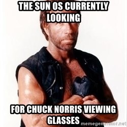 Chuck Norris Meme - The sun os currently looking For chuck norris Viewing gLasses