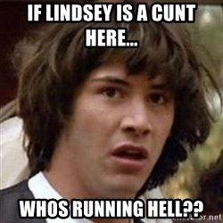 Conspiracy Keanu - If lindsey is a cunt here... Whos running hell??