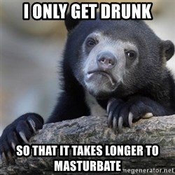 Confession Bear - I only get drunk So that it takes longer to masturbate