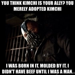 Bane Meme - You think kimchi is your ally? You merely adopted kimchi I was born in it. Molded by it. I didn't have beef until I was a man.
